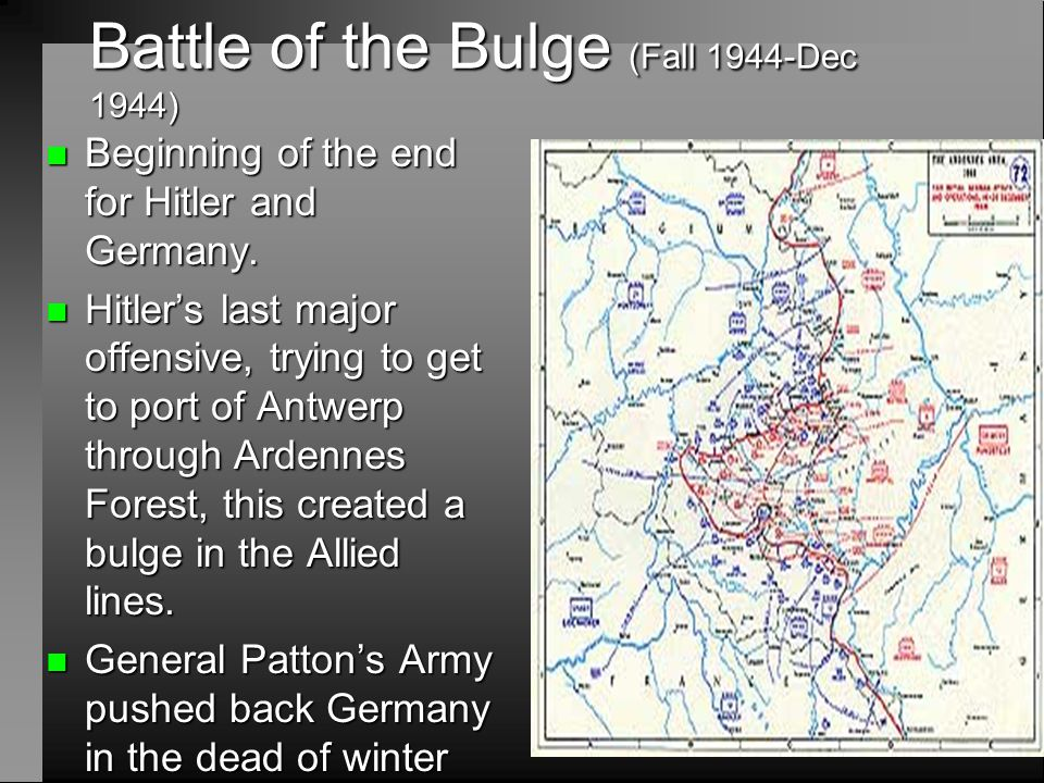 Battle of the Bulge (Fall 1944-Dec 1944) n Beginning of the end for Hitler and Germany. n Hitler's last major offensive, trying to get to port of Antw