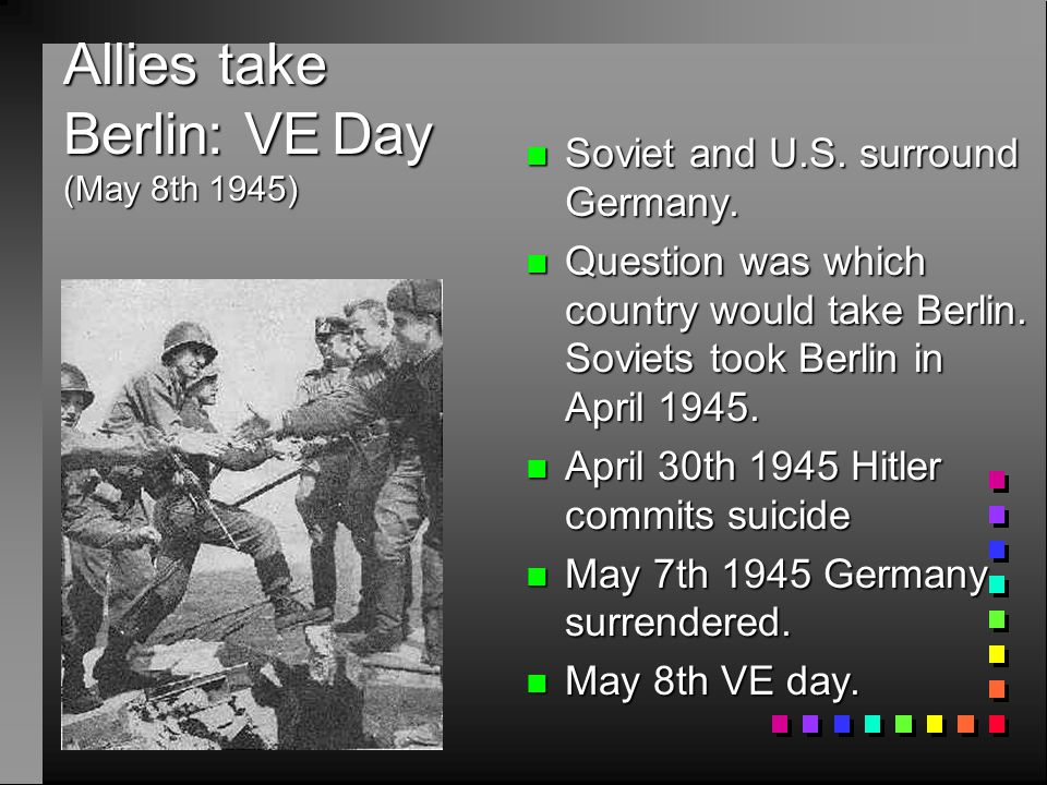 Allies take Berlin: VE Day (May 8th 1945) n Soviet and U.S. surround Germany. n Question was which country would take Berlin. Soviets took Berlin in A