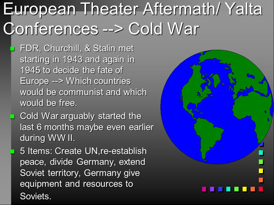 European Theater Aftermath/ Yalta Conferences --> Cold War n FDR, Churchill, & Stalin met starting in 1943 and again in 1945 to decide the fate of Eur