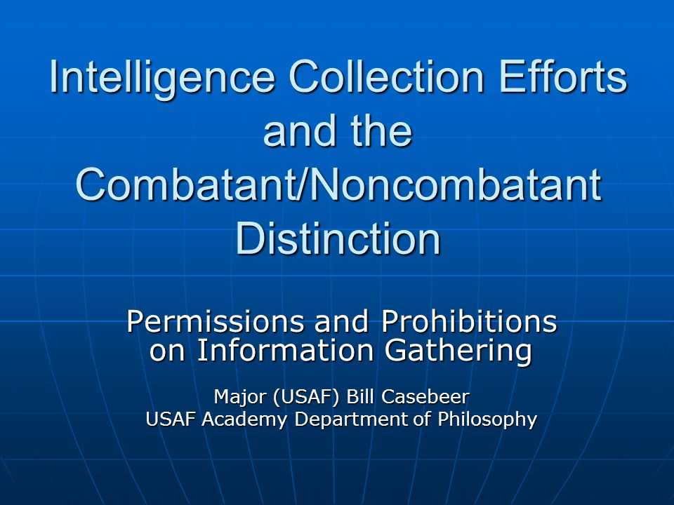 Intelligence Collection Efforts and the Combatant/Noncombatant Distinction Permissions and Prohibitions on Information Gathering Major (USAF) Bill Casebeer USAF Academy Department of Philosophy