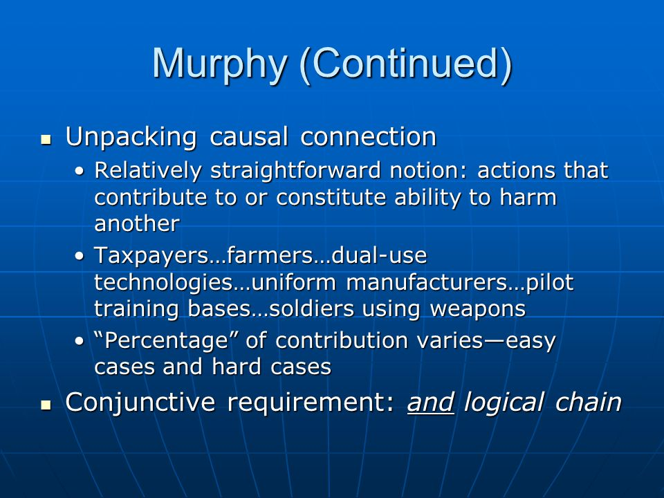 Murphy (Continued) Unpacking causal connection Unpacking causal connection Relatively straightforward notion: actions that contribute to or constitute ability to harm anotherRelatively straightforward notion: actions that contribute to or constitute ability to harm another Taxpayers…farmers…dual-use technologies…uniform manufacturers…pilot training bases…soldiers using weaponsTaxpayers…farmers…dual-use technologies…uniform manufacturers…pilot training bases…soldiers using weapons Percentage of contribution varies—easy cases and hard cases Percentage of contribution varies—easy cases and hard cases Conjunctive requirement: and logical chain Conjunctive requirement: and logical chain