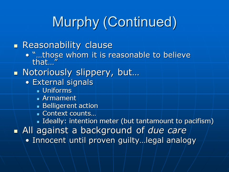 Murphy (Continued) Reasonability clause Reasonability clause …those whom it is reasonable to believe that… …those whom it is reasonable to believe that… Notoriously slippery, but… Notoriously slippery, but… External signalsExternal signals Uniforms Uniforms Armament Armament Belligerent action Belligerent action Context counts… Context counts… Ideally: intention meter (but tantamount to pacifism) Ideally: intention meter (but tantamount to pacifism) All against a background of due care All against a background of due care Innocent until proven guilty…legal analogyInnocent until proven guilty…legal analogy