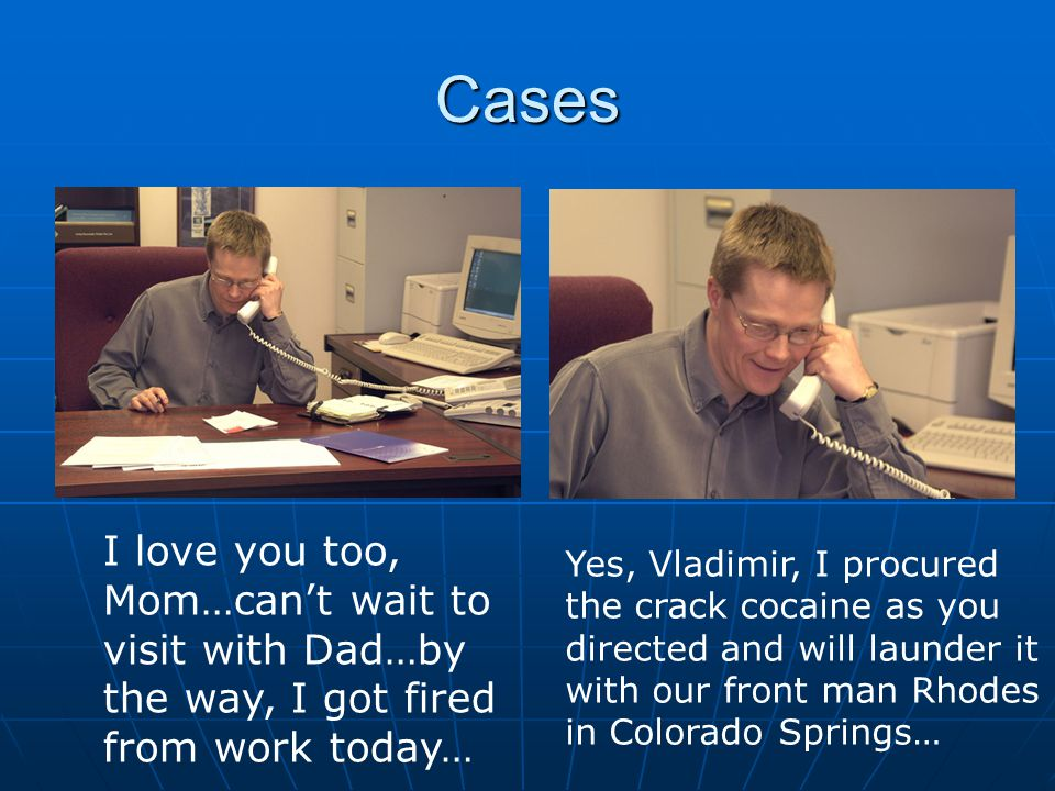 Cases I love you too, Mom…can't wait to visit with Dad…by the way, I got fired from work today… Yes, Vladimir, I procured the crack cocaine as you directed and will launder it with our front man Rhodes in Colorado Springs…