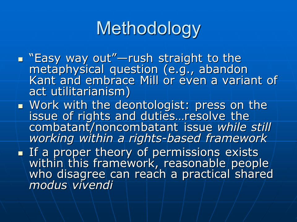 Methodology Easy way out —rush straight to the metaphysical question (e.g., abandon Kant and embrace Mill or even a variant of act utilitarianism) Easy way out —rush straight to the metaphysical question (e.g., abandon Kant and embrace Mill or even a variant of act utilitarianism) Work with the deontologist: press on the issue of rights and duties…resolve the combatant/noncombatant issue while still working within a rights-based framework Work with the deontologist: press on the issue of rights and duties…resolve the combatant/noncombatant issue while still working within a rights-based framework If a proper theory of permissions exists within this framework, reasonable people who disagree can reach a practical shared modus vivendi If a proper theory of permissions exists within this framework, reasonable people who disagree can reach a practical shared modus vivendi