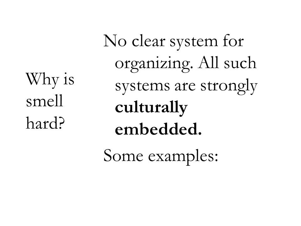 Why is smell hard? No clear system for organizing. All such systems are strongly culturally embedded. Some examples:
