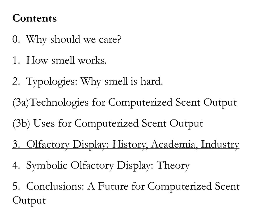 Contents 0. Why should we care? 1. How smell works. 2. Typologies: Why smell is hard. (3a)Technologies for Computerized Scent Output (3b) Uses for Com