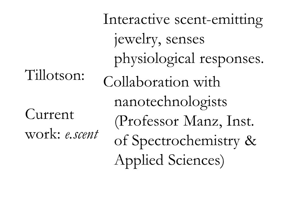 Tillotson: Current work: e.scent Interactive scent-emitting jewelry, senses physiological responses. Collaboration with nanotechnologists (Professor M