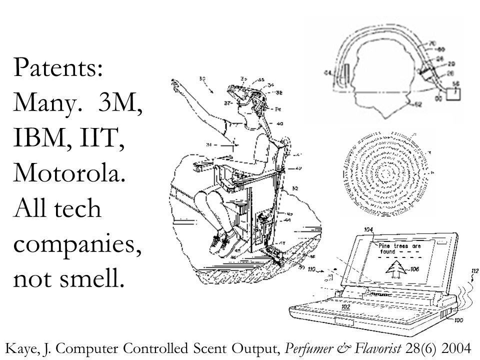 Patents: Many. 3M, IBM, IIT, Motorola. All tech companies, not smell. Kaye, J. Computer Controlled Scent Output, Perfumer & Flavorist 28(6) 2004