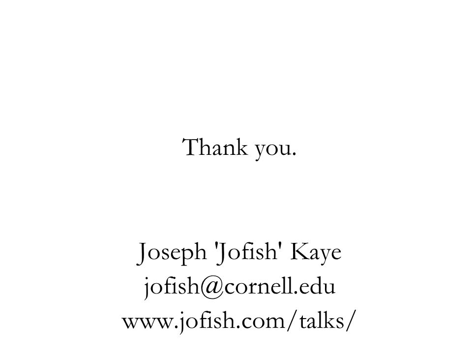 Thank you. Joseph 'Jofish' Kaye jofish@cornell.edu www.jofish.com/talks/