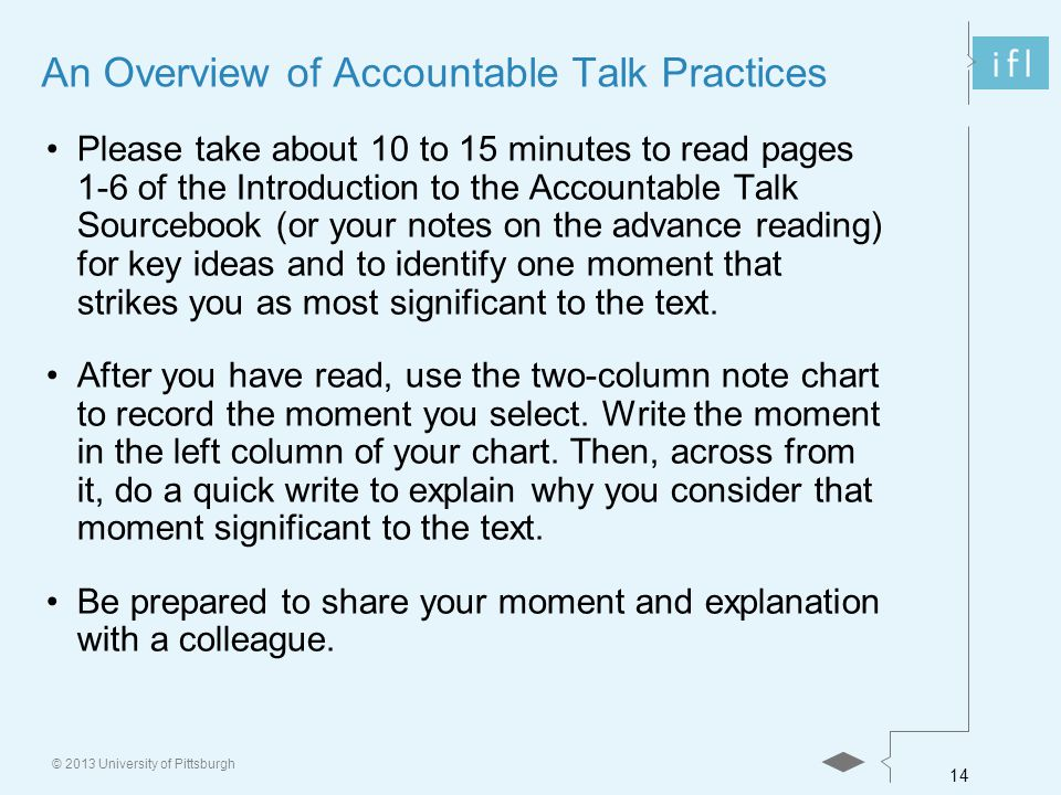 14 © 2013 University of Pittsburgh An Overview of Accountable Talk Practices Please take about 10 to 15 minutes to read pages 1-6 of the Introduction to the Accountable Talk Sourcebook (or your notes on the advance reading) for key ideas and to identify one moment that strikes you as most significant to the text.