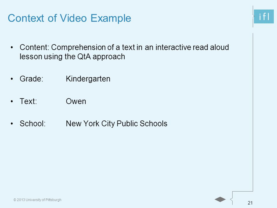 21 © 2013 University of Pittsburgh Context of Video Example Content: Comprehension of a text in an interactive read aloud lesson using the QtA approach Grade:Kindergarten Text:Owen School:New York City Public Schools