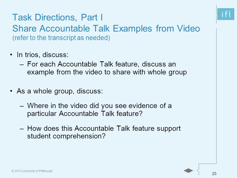 25 © 2013 University of Pittsburgh Task Directions, Part I Share Accountable Talk Examples from Video (refer to the transcript as needed) In trios, discuss: –For each Accountable Talk feature, discuss an example from the video to share with whole group As a whole group, discuss: –Where in the video did you see evidence of a particular Accountable Talk feature.