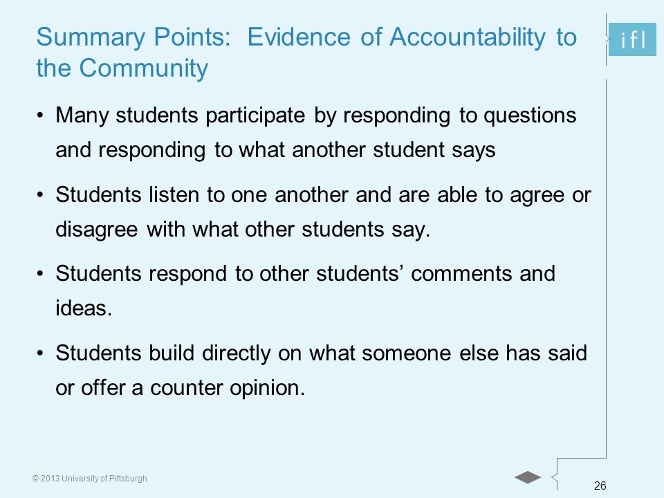 26 © 2013 University of Pittsburgh Summary Points: Evidence of Accountability to the Community Many students participate by responding to questions and responding to what another student says Students listen to one another and are able to agree or disagree with what other students say.