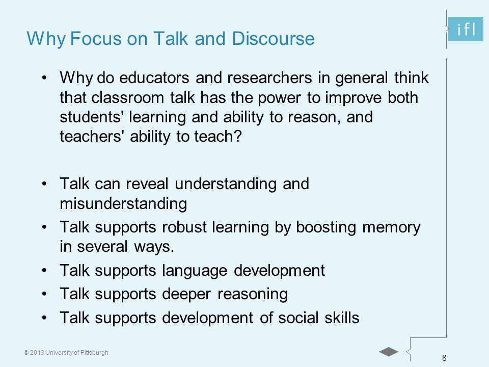 8 © 2013 University of Pittsburgh Why Focus on Talk and Discourse Why do educators and researchers in general think that classroom talk has the power to improve both students learning and ability to reason, and teachers ability to teach.