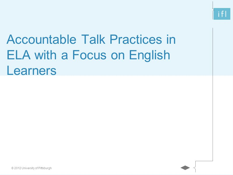 © 2012 University of Pittsburgh Accountable Talk Practices in ELA with a Focus on English Learners