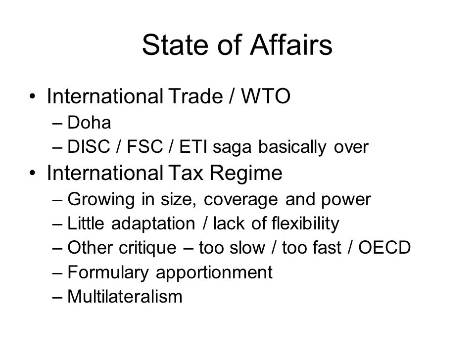 State of Affairs International Trade / WTO –Doha –DISC / FSC / ETI saga basically over International Tax Regime –Growing in size, coverage and power –Little adaptation / lack of flexibility –Other critique – too slow / too fast / OECD –Formulary apportionment –Multilateralism