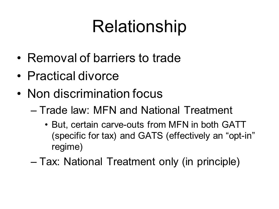 Relationship Removal of barriers to trade Practical divorce Non discrimination focus –Trade law: MFN and National Treatment But, certain carve-outs from MFN in both GATT (specific for tax) and GATS (effectively an opt-in regime) –Tax: National Treatment only (in principle)