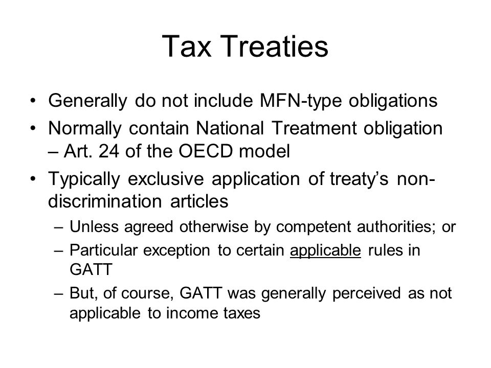 Tax Treaties Generally do not include MFN-type obligations Normally contain National Treatment obligation – Art.