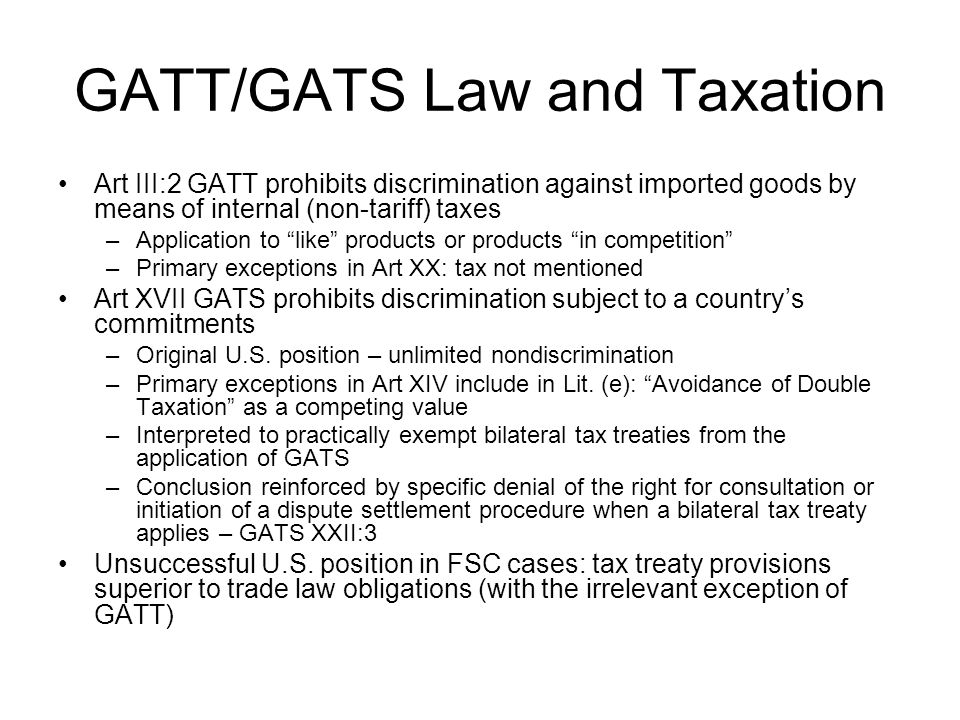 GATT/GATS Law and Taxation Art III:2 GATT prohibits discrimination against imported goods by means of internal (non-tariff) taxes –Application to like products or products in competition –Primary exceptions in Art XX: tax not mentioned Art XVII GATS prohibits discrimination subject to a country's commitments –Original U.S.