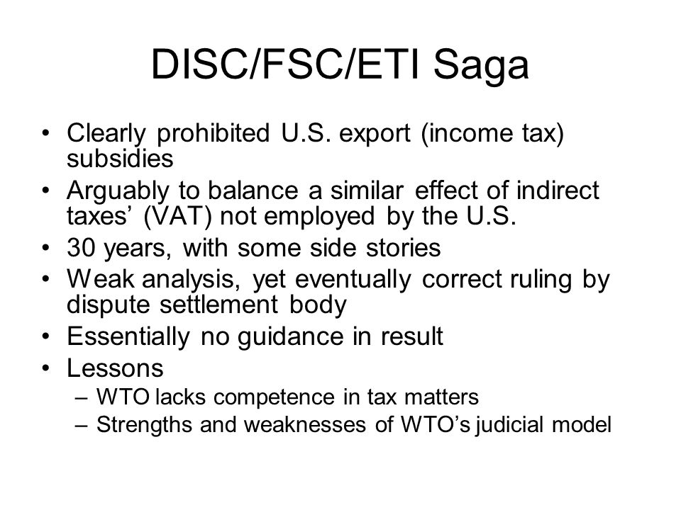 DISC/FSC/ETI Saga Clearly prohibited U.S. export (income tax) subsidies Arguably to balance a similar effect of indirect taxes' (VAT) not employed by