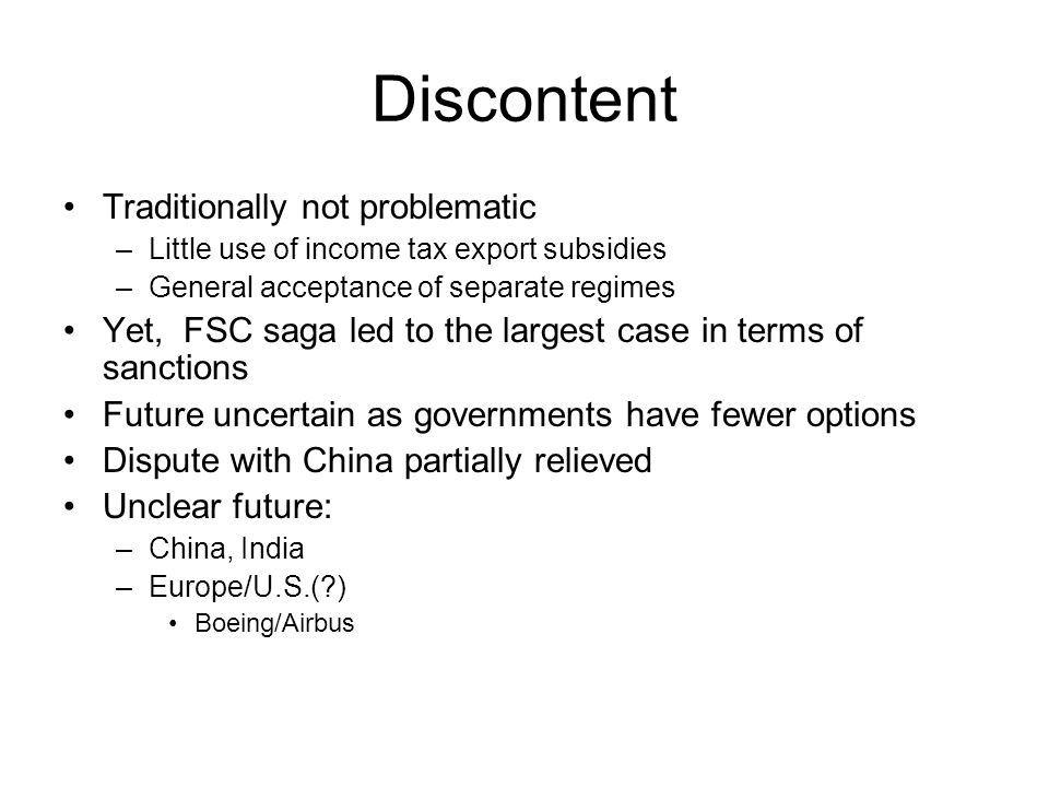 Discontent Traditionally not problematic –Little use of income tax export subsidies –General acceptance of separate regimes Yet, FSC saga led to the largest case in terms of sanctions Future uncertain as governments have fewer options Dispute with China partially relieved Unclear future: –China, India –Europe/U.S.(?) Boeing/Airbus