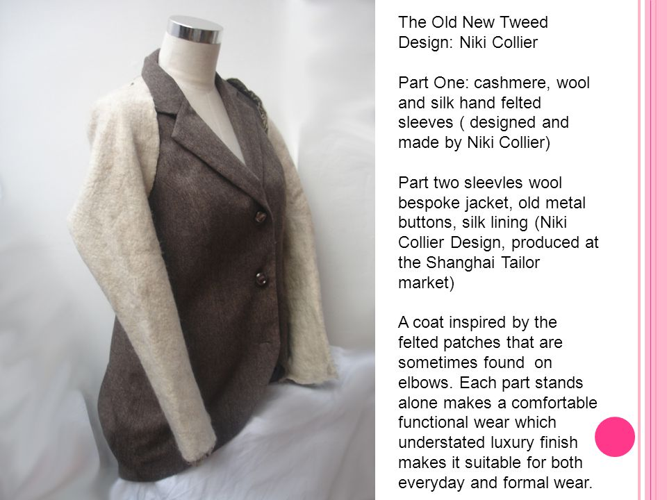 The Old New Tweed Design: Niki Collier Part One: cashmere, wool and silk hand felted sleeves ( designed and made by Niki Collier) Part two sleevles wool bespoke jacket, old metal buttons, silk lining (Niki Collier Design, produced at the Shanghai Tailor market) A coat inspired by the felted patches that are sometimes found on elbows.