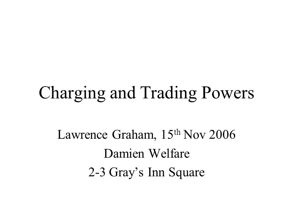 Charging and Trading Powers Lawrence Graham, 15 th Nov 2006 Damien Welfare 2-3 Gray's Inn Square