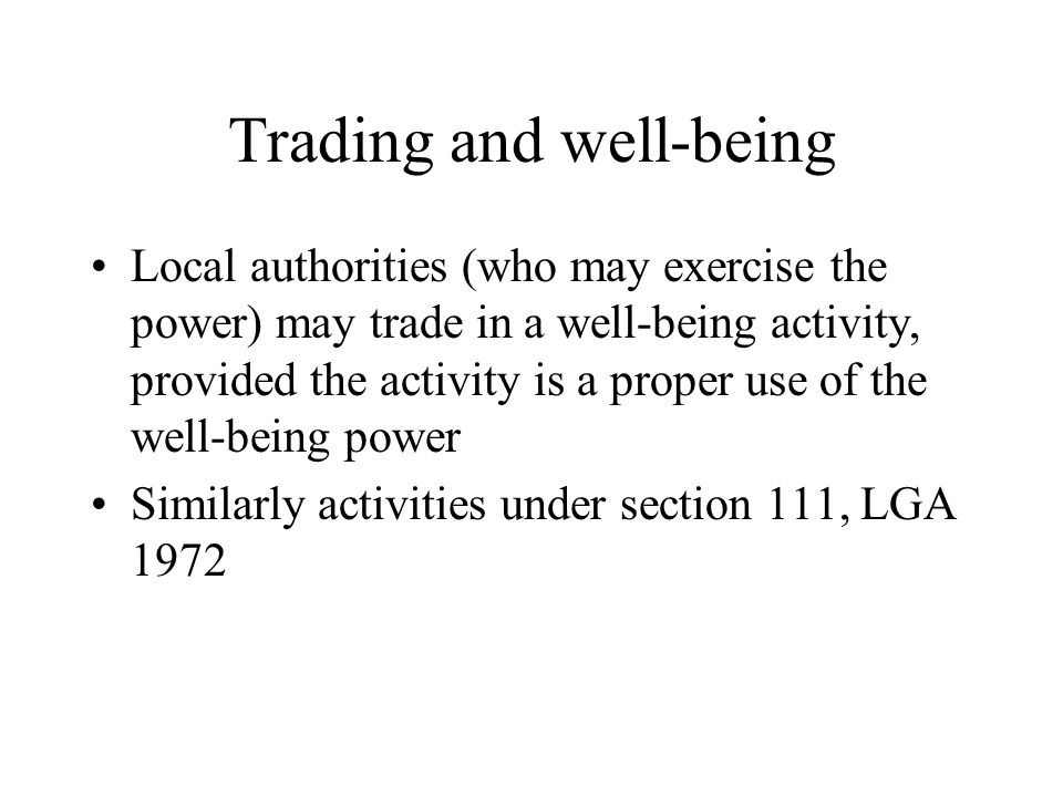 Trading and well-being Local authorities (who may exercise the power) may trade in a well-being activity, provided the activity is a proper use of the