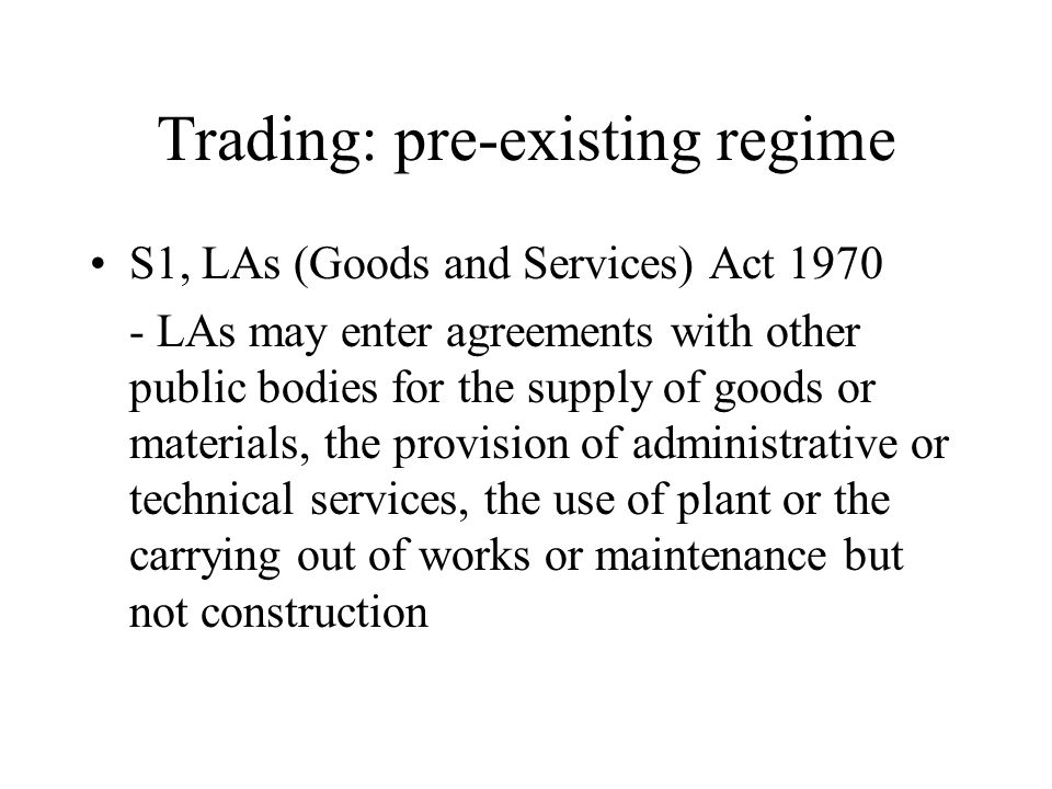 Trading: pre-existing regime S1, LAs (Goods and Services) Act 1970 - LAs may enter agreements with other public bodies for the supply of goods or mate
