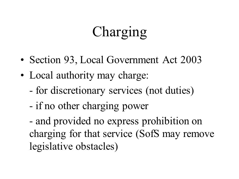 Charging Section 93, Local Government Act 2003 Local authority may charge: - for discretionary services (not duties) - if no other charging power - an