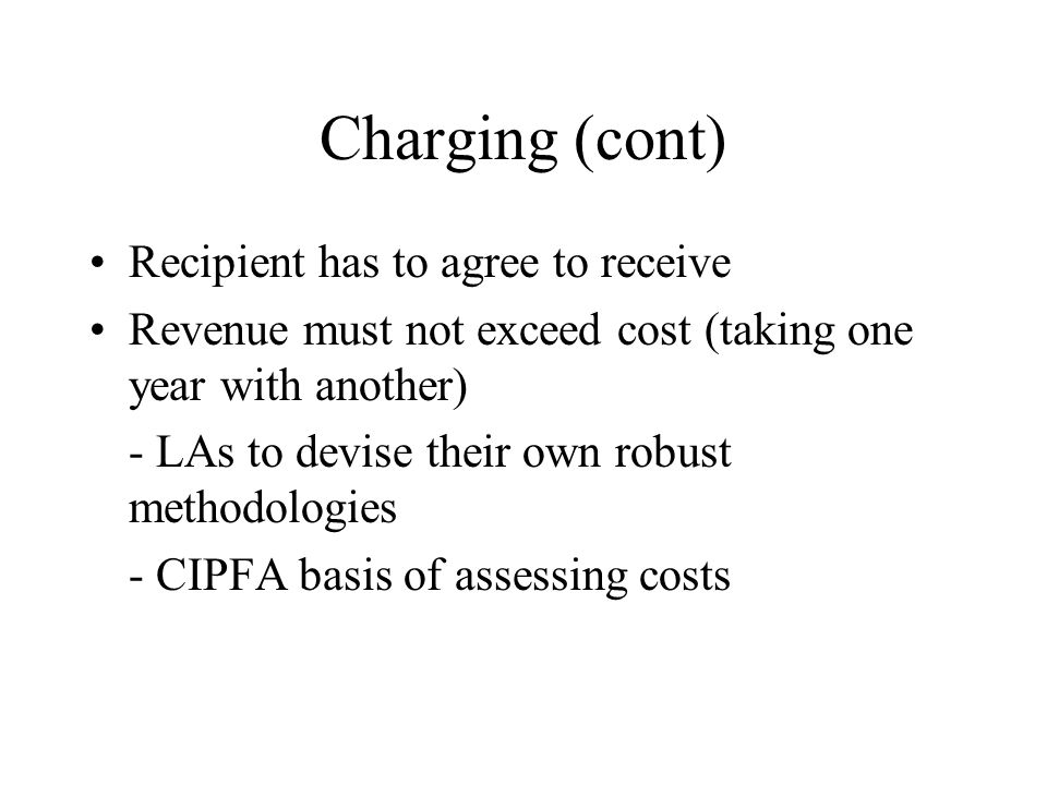 Charging (cont) Recipient has to agree to receive Revenue must not exceed cost (taking one year with another) - LAs to devise their own robust methodo