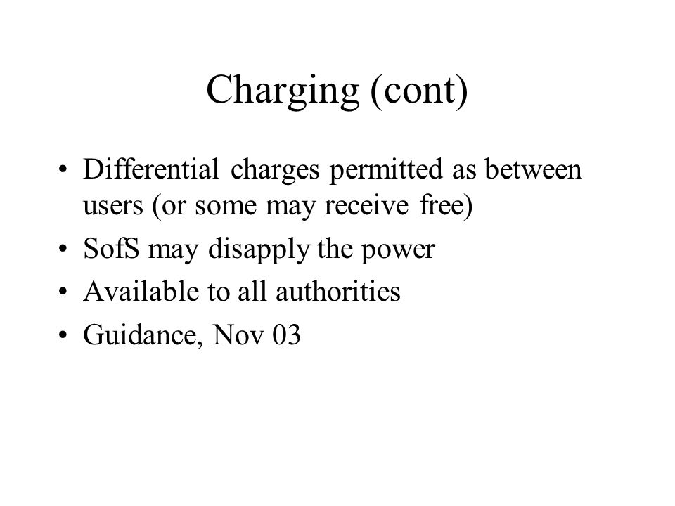 Charging (cont) Differential charges permitted as between users (or some may receive free) SofS may disapply the power Available to all authorities Gu