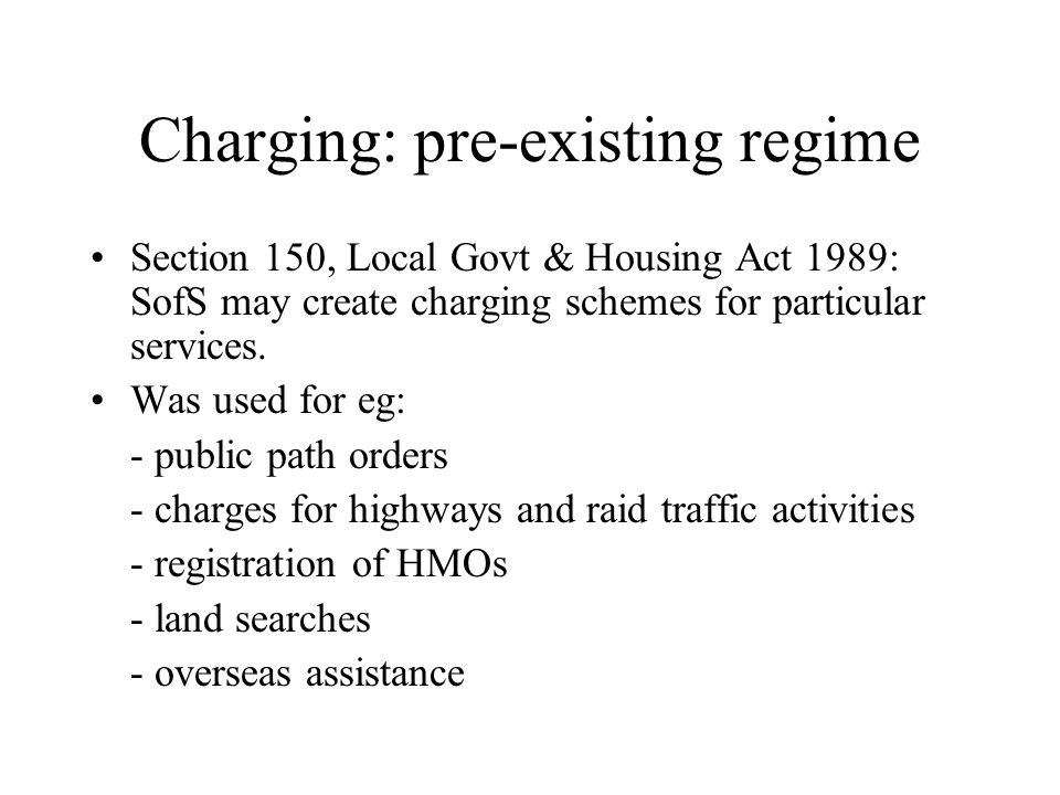 Pre-existing regime (cont) Section 150 cannot be used for excepted functions -Education in schools -Libraries (separate regime, s 154) -Fire fighting -Temporary traffic signs NB: excepted functions under s 150, LGHA not expressly prohibited under s 93, LGA 2003