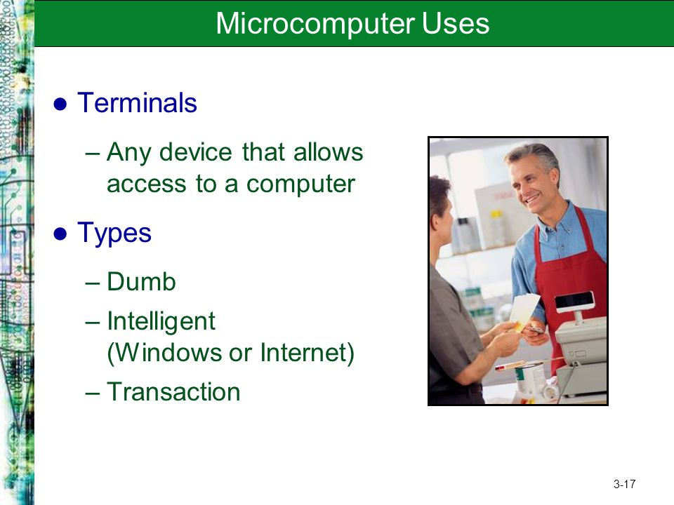 3-17 Microcomputer Uses Terminals –Any device that allows access to a computer Types –Dumb –Intelligent (Windows or Internet) –Transaction