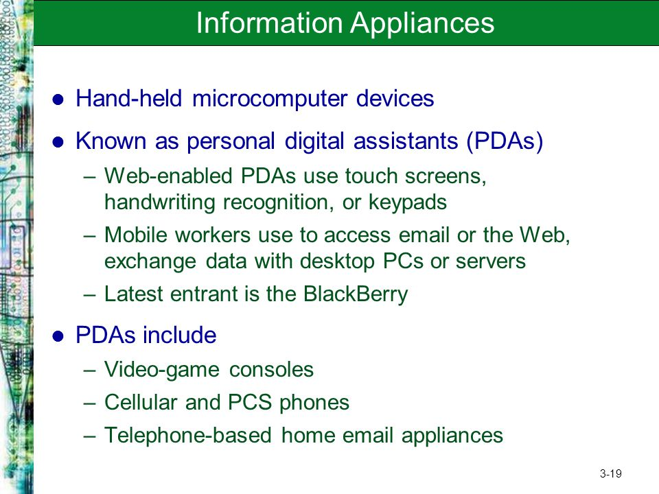 3-19 Information Appliances Hand-held microcomputer devices Known as personal digital assistants (PDAs) –Web-enabled PDAs use touch screens, handwriti