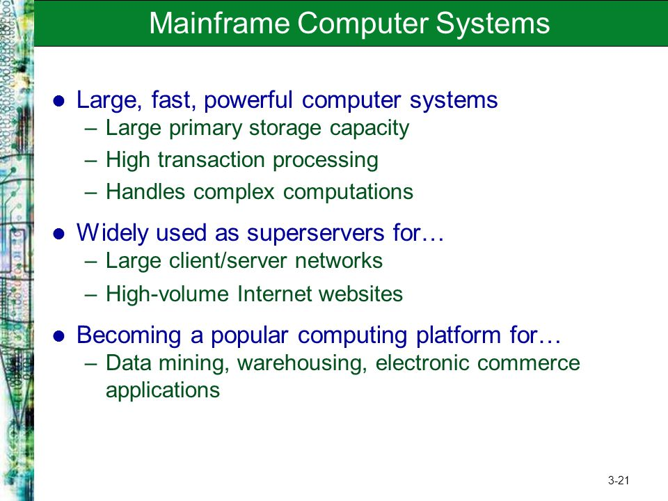 3-21 Mainframe Computer Systems Large, fast, powerful computer systems –Large primary storage capacity –High transaction processing –Handles complex c