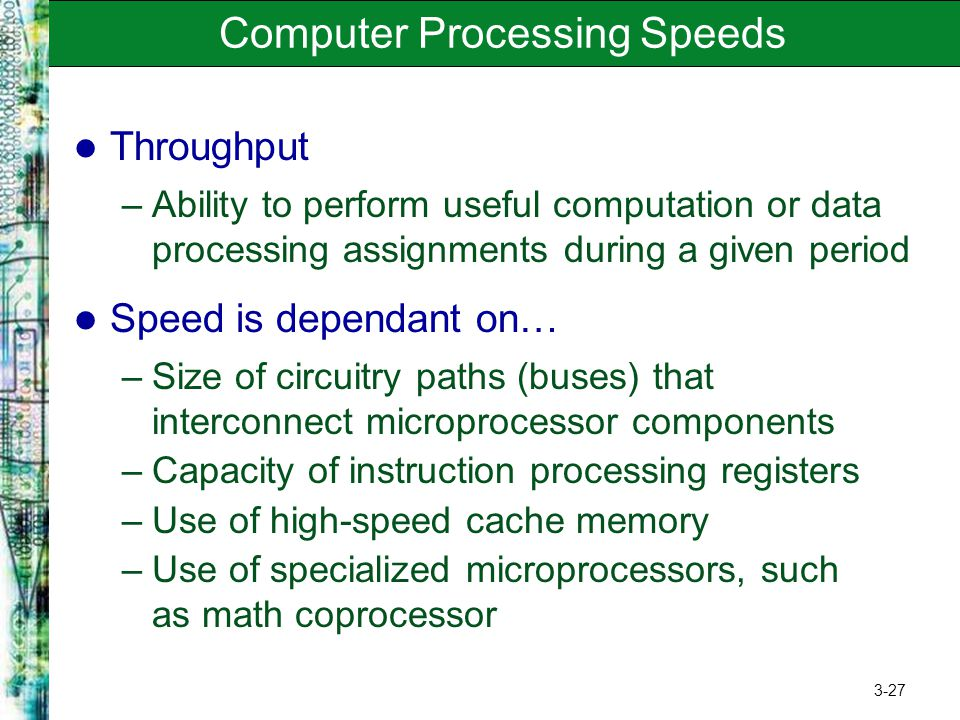 3-27 Computer Processing Speeds Throughput –Ability to perform useful computation or data processing assignments during a given period Speed is depend