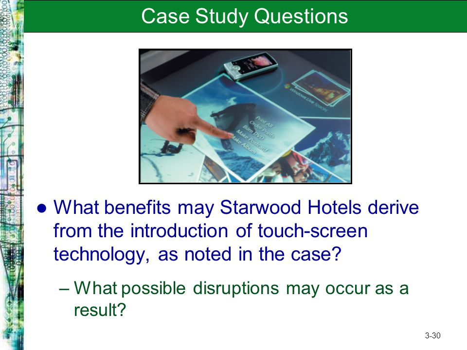 3-30 Case Study Questions What benefits may Starwood Hotels derive from the introduction of touch-screen technology, as noted in the case? –What possi