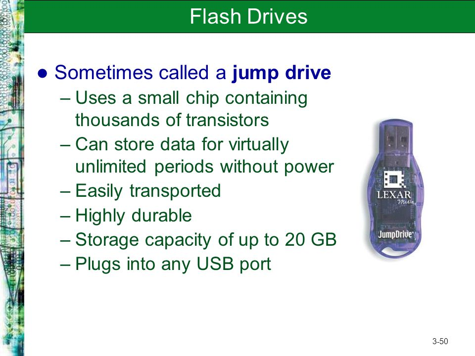3-50 Flash Drives Sometimes called a jump drive –Uses a small chip containing thousands of transistors –Can store data for virtually unlimited periods