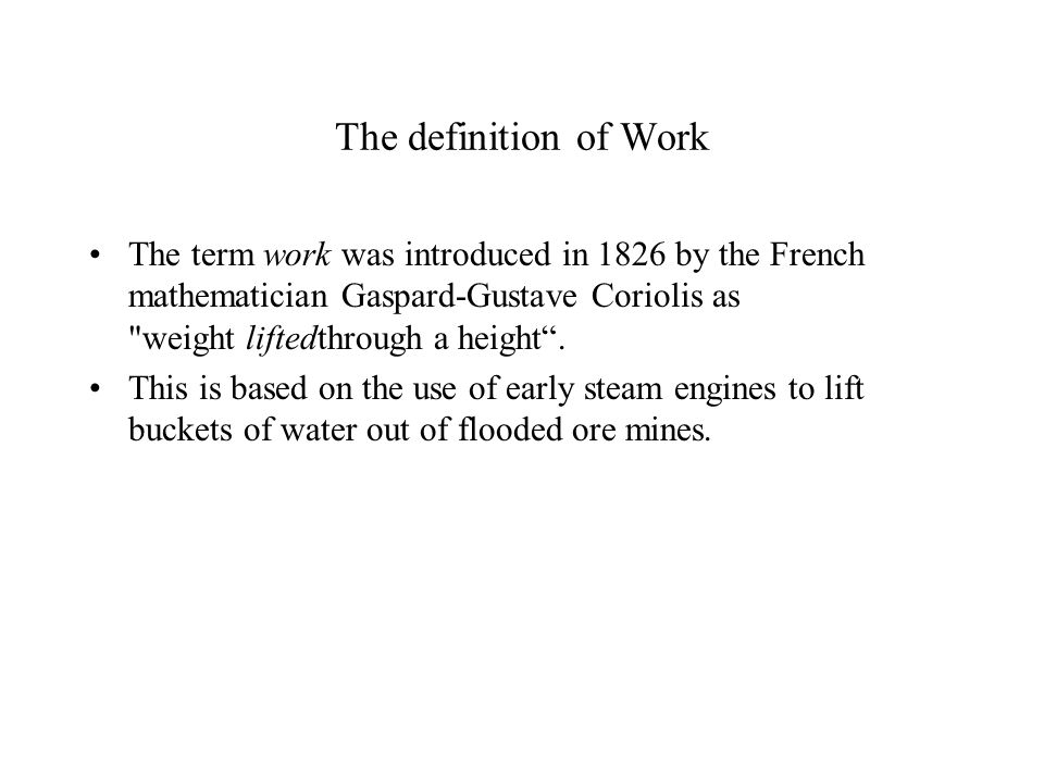 The definition of Work The term work was introduced in 1826 by the French mathematician Gaspard-Gustave Coriolis as weight liftedthrough a height .