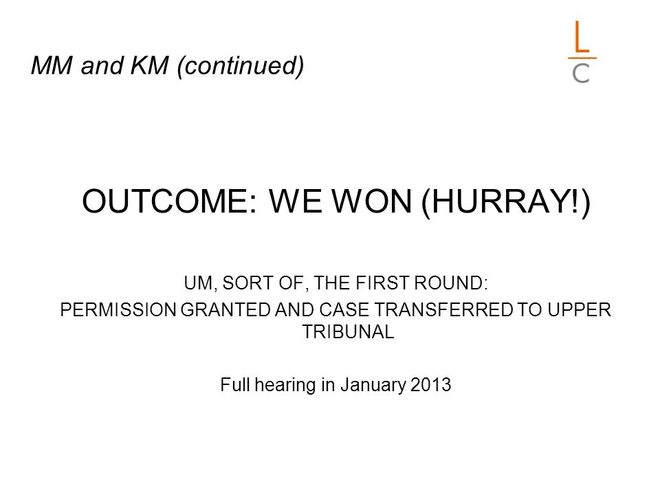 MM and KM (continued) OUTCOME: WE WON (HURRAY!) UM, SORT OF, THE FIRST ROUND: PERMISSION GRANTED AND CASE TRANSFERRED TO UPPER TRIBUNAL Full hearing in January 2013
