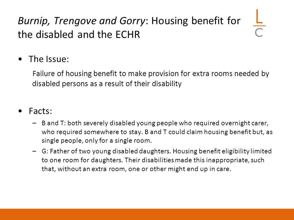 Burnip, Trengove and Gorry: Housing benefit for the disabled and the ECHR The Issue: Failure of housing benefit to make provision for extra rooms needed by disabled persons as a result of their disability Facts: –B and T: both severely disabled young people who required overnight carer, who required somewhere to stay.