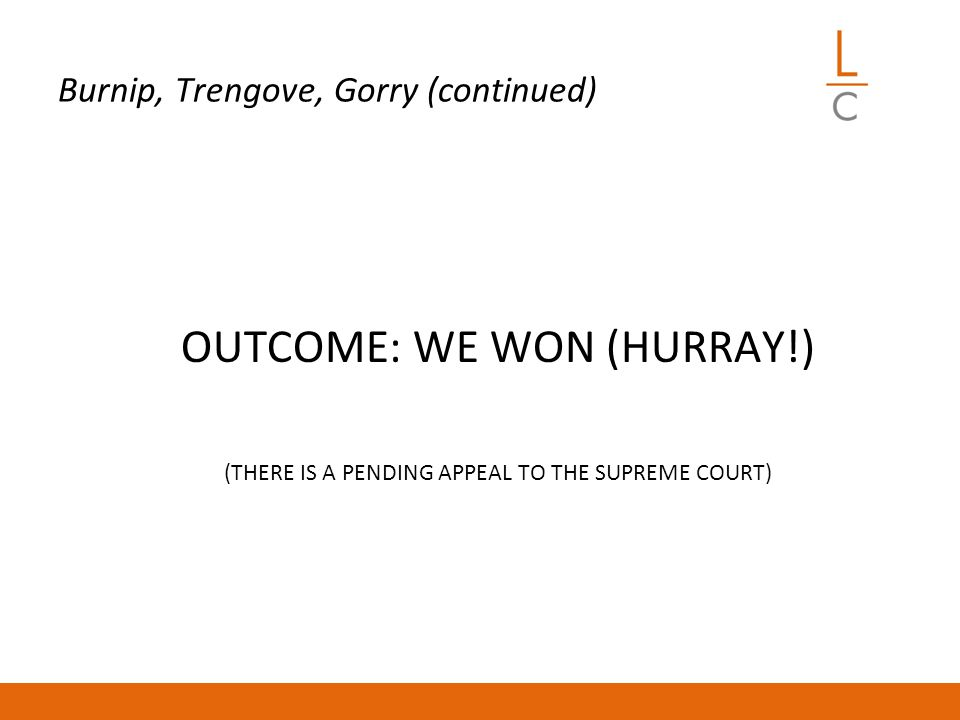 Burnip, Trengove, Gorry (continued) OUTCOME: WE WON (HURRAY!) (THERE IS A PENDING APPEAL TO THE SUPREME COURT)