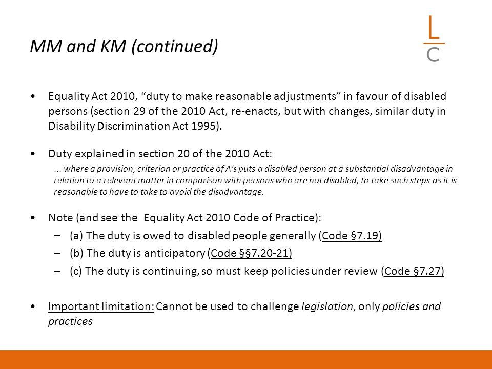 MM and KM (continued) Equality Act 2010, duty to make reasonable adjustments in favour of disabled persons (section 29 of the 2010 Act, re-enacts, but with changes, similar duty in Disability Discrimination Act 1995).