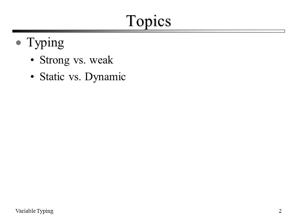 Variable Typing2 Topics  Typing Strong vs. weak Static vs. Dynamic