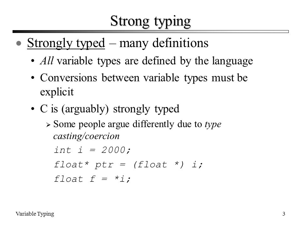 Variable Typing3 Strong typing  Strongly typed – many definitions All variable types are defined by the language Conversions between variable types must be explicit C is (arguably) strongly typed  Some people argue differently due to type casting/coercion int i = 2000; float* ptr = (float *) i; float f = *i;