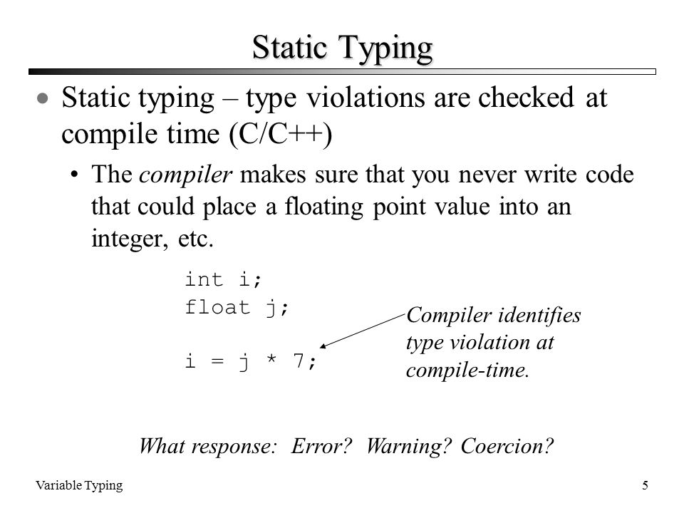 Variable Typing5 Static Typing  Static typing – type violations are checked at compile time (C/C++) The compiler makes sure that you never write code that could place a floating point value into an integer, etc.