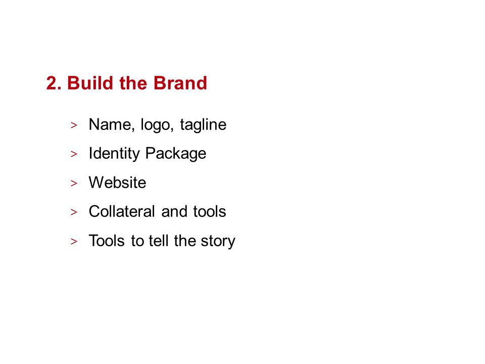 2. Build the Brand > Name, logo, tagline > Identity Package > Website > Collateral and tools > Tools to tell the story