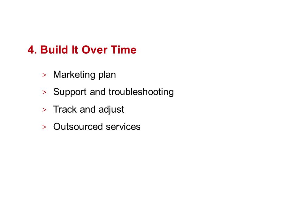 4. Build It Over Time > Marketing plan > Support and troubleshooting > Track and adjust > Outsourced services