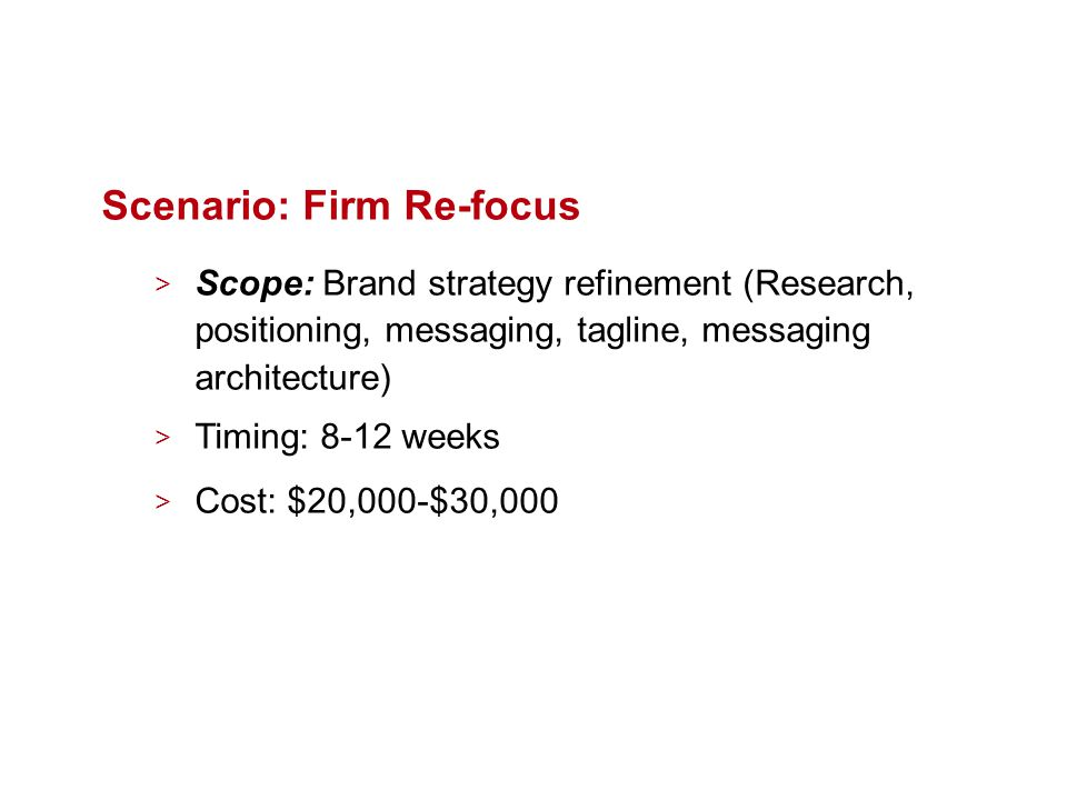 Scenario: Firm Re-focus > Scope: Brand strategy refinement (Research, positioning, messaging, tagline, messaging architecture) > Timing: 8-12 weeks > Cost: $20,000-$30,000